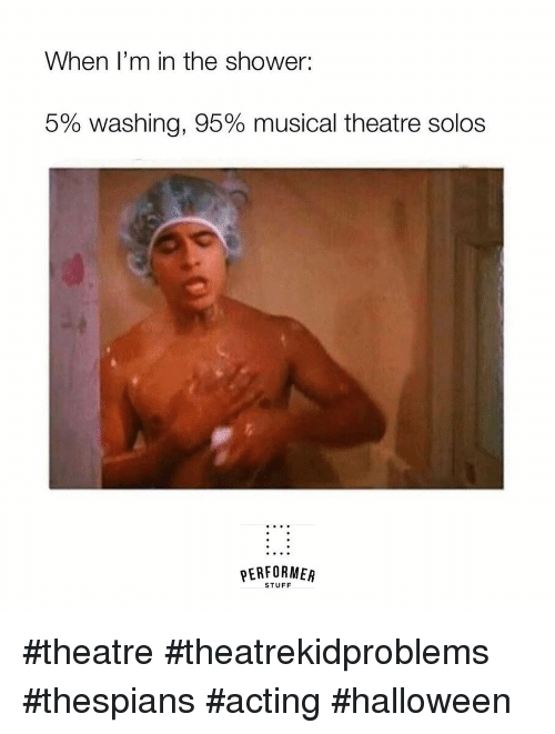 Halloween, Shower, and Stuff: When I'm in the shower:  5% washing, 95% musical theatre solos  PERFORMER  STUFF #theatre #theatrekidproblems  #thespians #acting #halloween