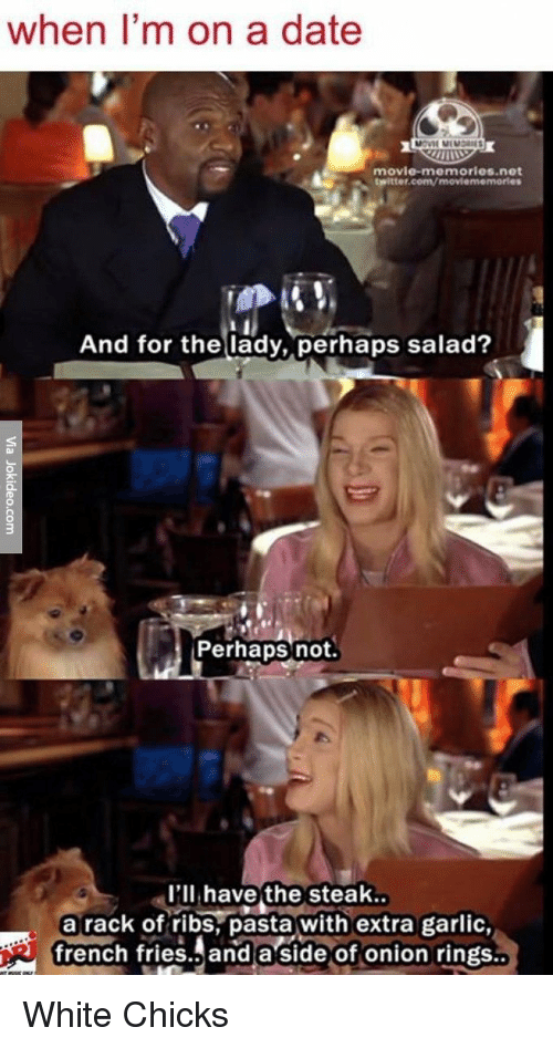 Perhapes: when I'm on a date  movie memories net  twitter.com/moviememorles  And for the lady, perhaps salad?  Perhaps not  I'll have the steak  a rack of ribs pasta with extra garlic,  french fries and a side of onion rings White Chicks