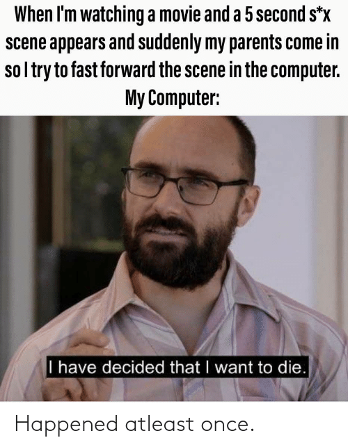 in-the-computer: When I'm watching a movie and a 5 second s*x  scene appears and suddenly my parents come in  sol try to fast forward the scene in the computer.  My Computer:  I have decided that I want to die. Happened atleast once.
