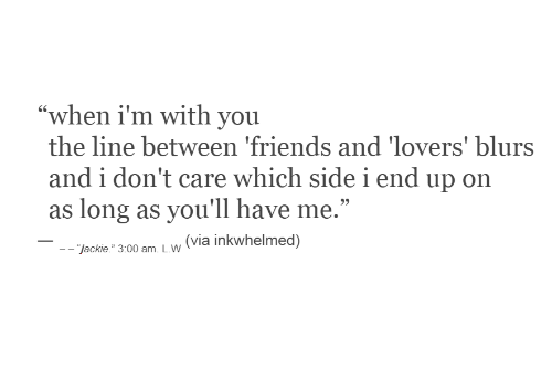 """lovers: """"when i'm with you  the line between 'friends and 'lovers' blurs  and i don't care which sidei end up on  as long as you'll have me.""""  (via inkwhelmed)  - """"jackie."""" 3:00 am. L.W"""