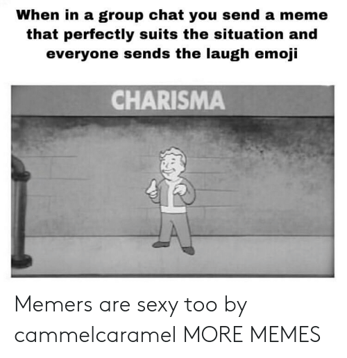 Dank, Emoji, and Group Chat: When in a group chat you send a meme  that perfectly suits the situation and  everyone sends the laugh emoji  CHARISMA Memers are sexy too by cammelcaramel MORE MEMES