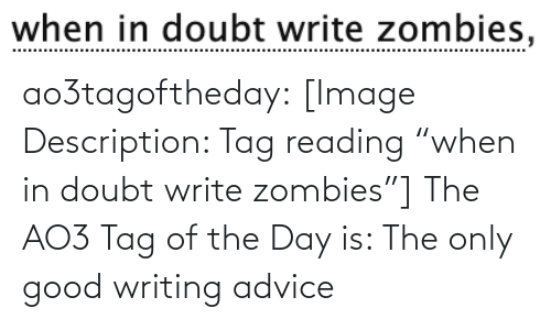 "writing: when in doubt write zombies, ao3tagoftheday:  [Image Description: Tag reading ""when in doubt write zombies""]  The AO3 Tag of the Day is: The only good writing advice"