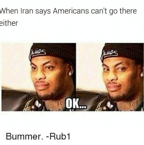 Memes, Iran, and 🤖: When Iran says Americans can't go there  either  OK Bummer.  -Rub1