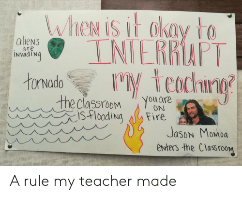 Aliens: WheN is it akay to  INIERRAPT  M teachng  aliens  are  INVAATNA  tonvado  the classroom  isflooding  You are  ON  Fire  Jason Momoa  enters the ClassrooM A rule my teacher made