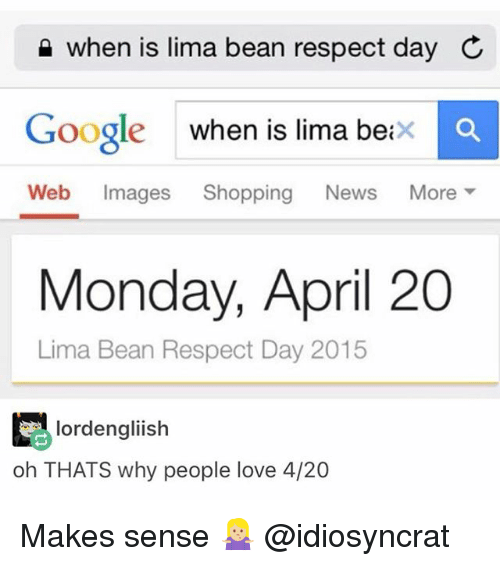 Beaned: when is lima bean respect day C  Google when is lima beixc  Web Images Shopping News More ▼  oogle when is lima beix  Monday, April 20  Lima Bean Respect Day 2015  lordengliish  oh THATS why people love 4/20 Makes sense 🤷🏼♀️ @idiosyncrat