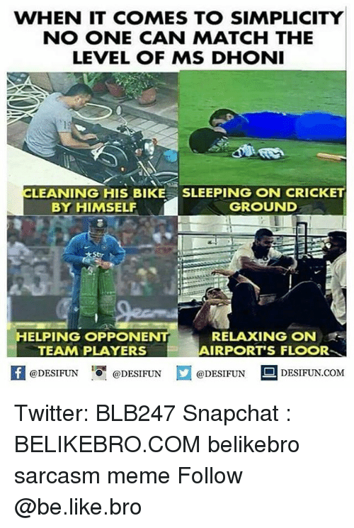 Be Like, Meme, and Memes: WHEN IT COMES TO SIMPLICITY  NO ONE CAN MATCH THE  LEVEL OF MS DHONI  LEANING HIS BIKESLEEPING ON CRICKET  BY HIMSELF  GROUND  RELAXING N  AIRPORT'S FLOOR  TEAM PLAYERS  1  @DESIFUN @DESIFUN @DESIFUN-DESIFUN.COM Twitter: BLB247 Snapchat : BELIKEBRO.COM belikebro sarcasm meme Follow @be.like.bro