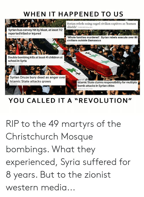 """Children, Memes, and School: WHEN IT HAPPENED TO US  Syrian rebels using caged civilian captives as 'human  shields'  Syrian bus convoy hit by blast, at least 112  reported killed or injured  Whole families murdered': Syrian rebels execute over 80  civilians outside Damascus  Double bombing kills at least 41 children at  school in Syria  Syrian Druze bury dead as anger over  Islamic State attacks qrows  Islamic State claims responsibility for multiple  bomb attacks in Syrian cities  YOU CALLED IT A """" REVOLUTION"""" RIP to the 49 martyrs of the Christchurch Mosque bombings. What they experienced, Syria suffered for 8 years. But to the zionist western media..."""