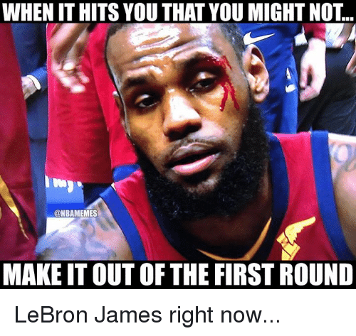 When It Hits: WHEN IT HITS YOU THAT YOU MIGHT NOT..  @NBAMEMES  MAKE IT OUT OF THE FIRST ROUND LeBron James right now...
