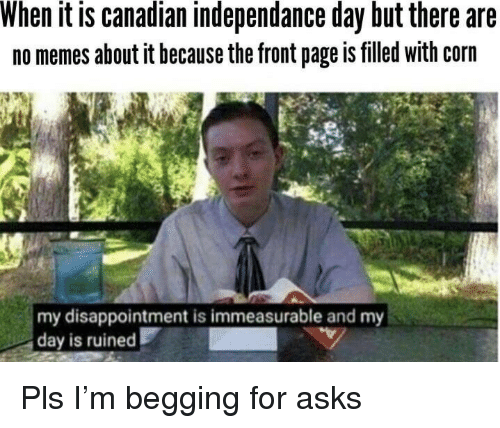 Memes, Canadian, and Asks: When it is canadian independance day but there are  no memes about it because the front page is filled with corn  my disappointment is immeasurable and my  day is ruined Pls I'm begging for asks