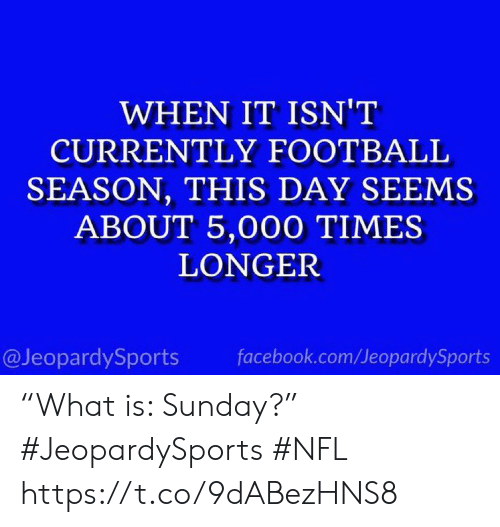 "It Isnt: WHEN IT ISN'T  CURRENTLY FOOTBALL  SEASON, THIS DAY SEEMS  ABOUT 5,000 TIMES  LONGER  @JeopardySports  facebook.com/JeopardySports ""What is: Sunday?"" #JeopardySports #NFL https://t.co/9dABezHNS8"
