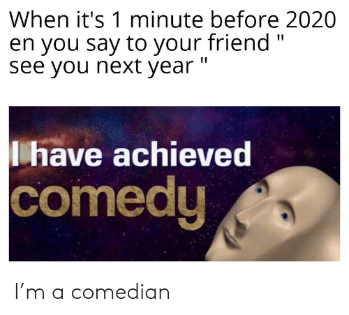 "comedian: When it's 1 minute before 2020  en you say to your friend ""  see you next year ""  have achieved  comedy I'm a comedian"