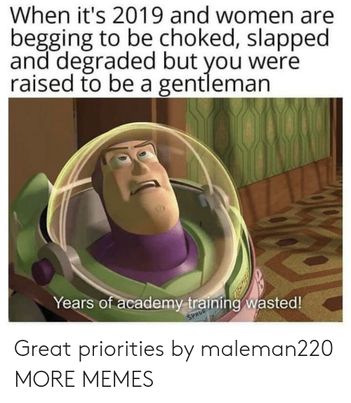 begging: When it's 2019 and women are  begging to be choked, slapped  and degraded but you were  raised to be a gentleman  Years of academy training wasted!  SPACE Great priorities by maleman220 MORE MEMES