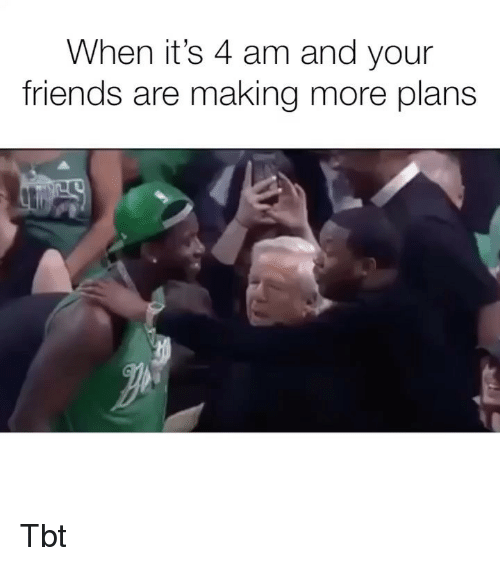Friends, Memes, and Tbt: When it's 4 am and your  friends are making more plans Tbt