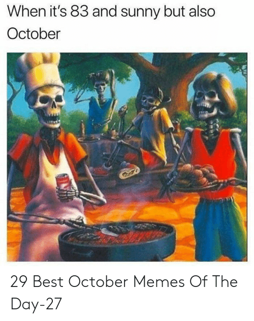 Memes Of: When it's 83 and sunny but also  October 29 Best October Memes Of The Day-27