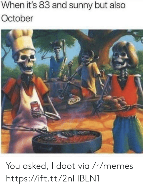 Memes, Sunny, and Via: When it's 83 and sunny but also  October You asked, I doot via /r/memes https://ift.tt/2nHBLN1