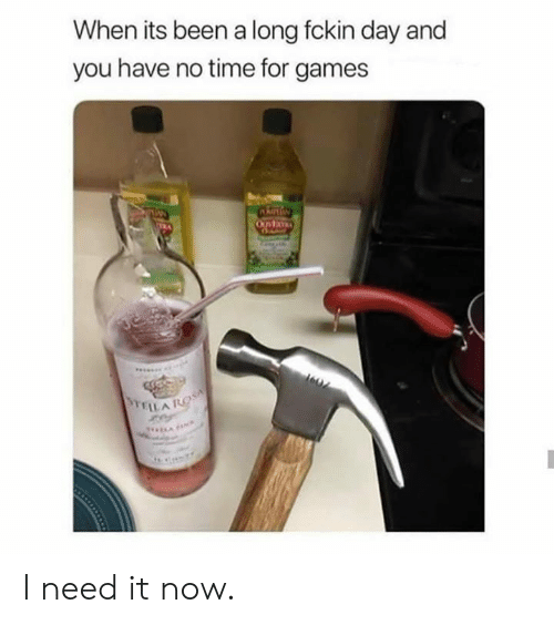 Dank, Games, and Time: When its been a long fckin day and  you have no time for games I need it now.