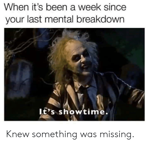 Showtime: When it's been a week since  your last mental breakdown  It's showtime. Knew something was missing.
