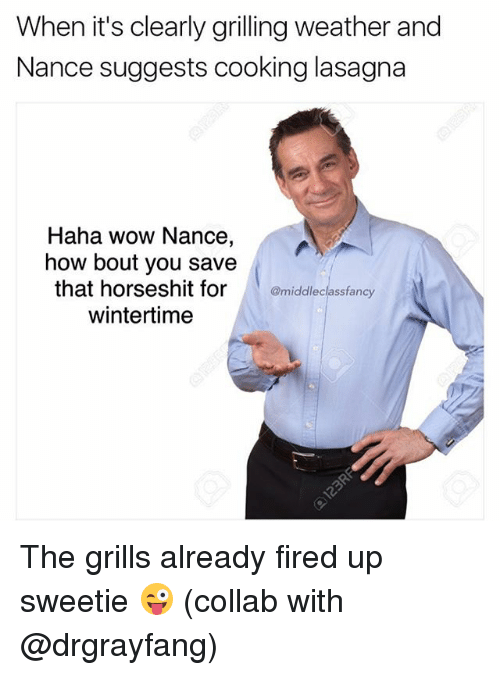 grills: When it's clearly grilling weather and  Nance suggests cooking lasagna  Haha wow Nance,  how bout you save  that horseshit formiddleclassfancy  wintertime The grills already fired up sweetie 😜 (collab with @drgrayfang)