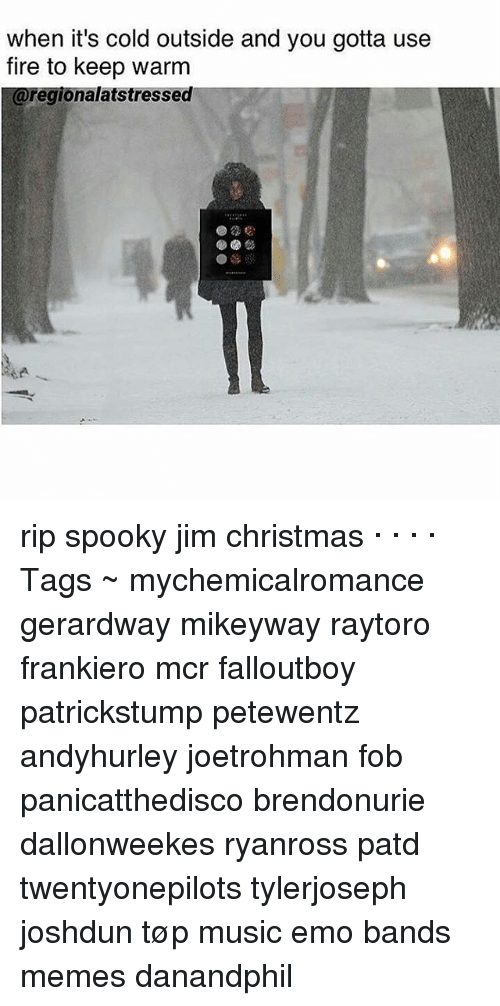 Emo Band Memes: when it's cold outside and you gotta use  fire to keep warm  ionalatstressed rip spooky jim christmas · · · · Tags ~ mychemicalromance gerardway mikeyway raytoro frankiero mcr falloutboy patrickstump petewentz andyhurley joetrohman fob panicatthedisco brendonurie dallonweekes ryanross patd twentyonepilots tylerjoseph joshdun tøp music emo bands memes danandphil