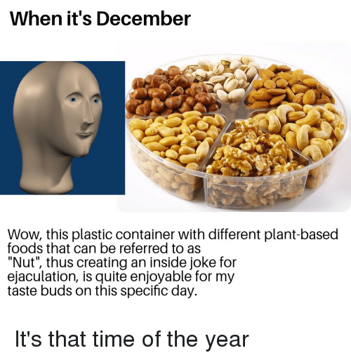 """Wow, Quite, and Time: When it's December  Wow, this plastic container with different plant-based  foods that can be referred to as  """"Nut"""", thus creating an inside joke for  ejaculation, is quite enjoyable for my  taste buds on this specific day."""