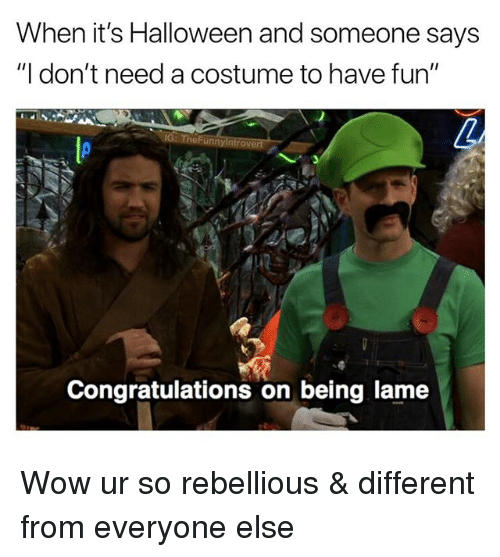 """Rebellious: When it's Halloween and someone says  """"I don't need a costume to have fun""""  G: TheFunnyintrovert  Congratulations on being lame Wow ur so rebellious & different from everyone else"""