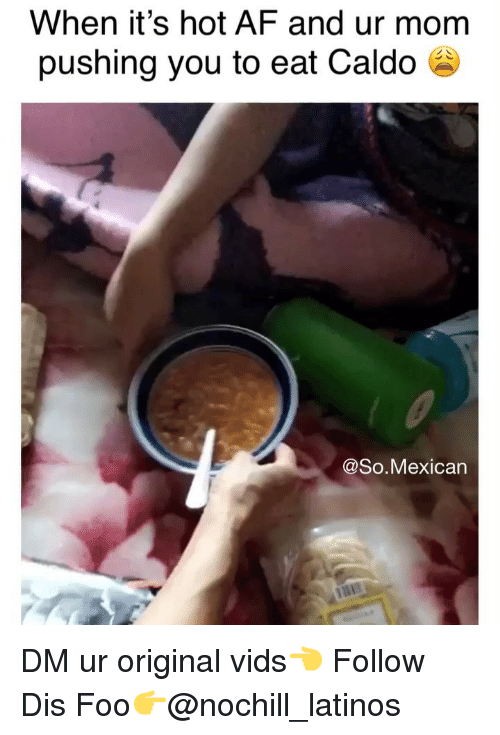 Af, Latinos, and Memes: When it's hot AF and ur mom  pushing you to eat Caldo a  @So.Mexican DM ur original vids👈 Follow Dis Foo👉@nochill_latinos