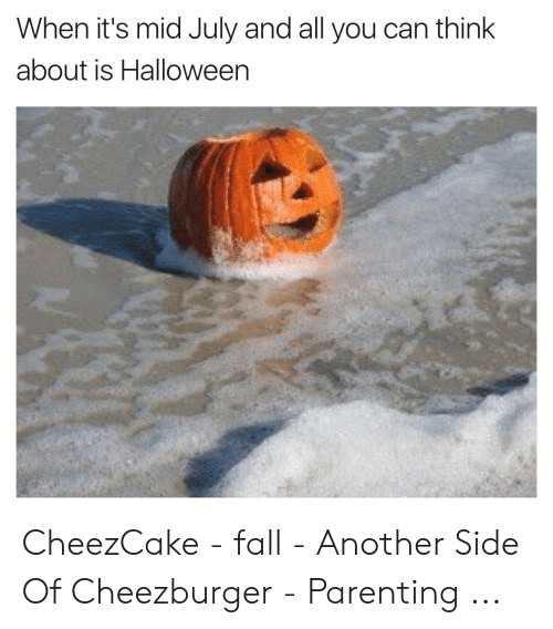 Fall Meme: When it's mid July and all you can think  about is Halloween CheezCake - fall - Another Side Of Cheezburger - Parenting ...