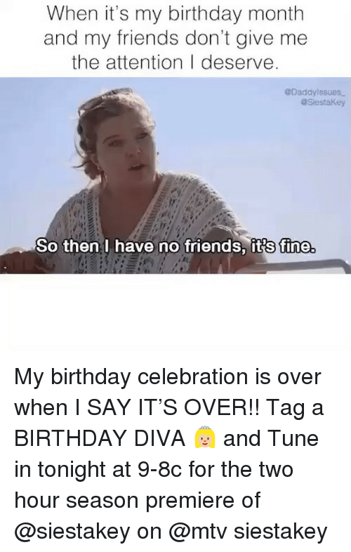Birthday, Friends, and Mtv: When it's my birthday month  and my friends don't give me  the attention I deserve  @Daddylssues  aSiestaKey  So then I have no friends, its fine My birthday celebration is over when I SAY IT'S OVER!! Tag a BIRTHDAY DIVA 👸🏼 and Tune in tonight at 9-8c for the two hour season premiere of @siestakey on @mtv siestakey