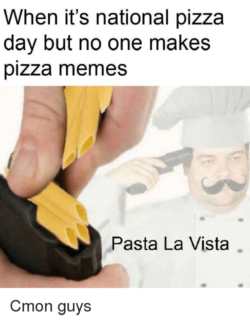 Memes, Pizza, and Pasta: When it's national pizza  day but no one makes  pizza memes  Pasta La Vista Cmon guys