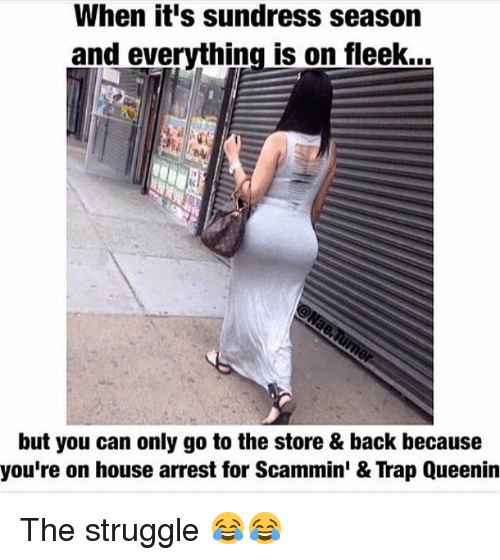 Sundress Season: When it's sundress season  and everything is on fleek...  but you can only go to the store & back because  you're on house arrest for Scammin' & Trap Queenin The struggle 😂😂