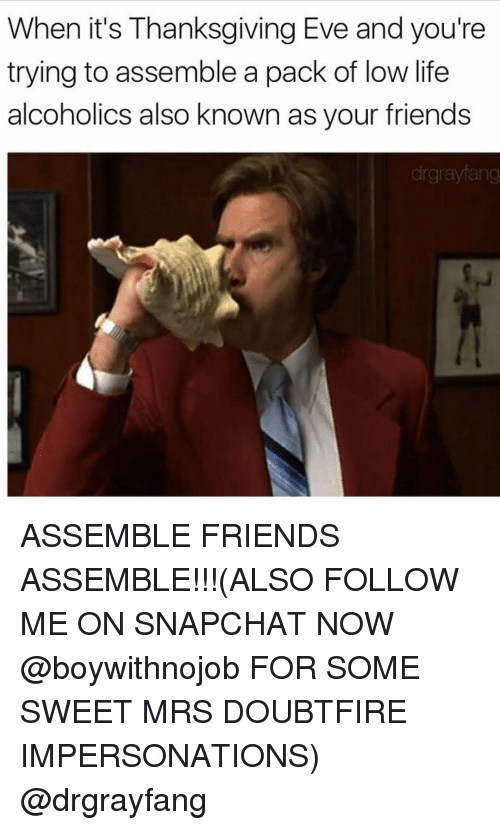 Impersonable: When it's Thanksgiving Eve and you're  trying to assemble a pack of low life  alcoholics also known as your friends  drgraylang ASSEMBLE FRIENDS ASSEMBLE!!!(ALSO FOLLOW ME ON SNAPCHAT NOW @boywithnojob FOR SOME SWEET MRS DOUBTFIRE IMPERSONATIONS) @drgrayfang