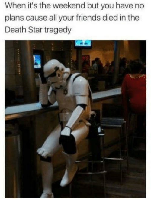 its the weekend: When it's the weekend but you have no  plans cause all your friends died in the  Death Star tragedy
