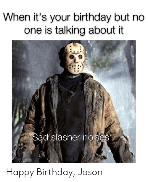Birthday, Reddit, and Happy Birthday: When it's your birthday but no  one is talking about it  Sad slasher noises Happy Birthday, Jason