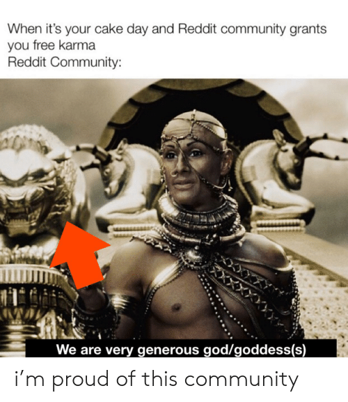 Generous God: When it's your cake day and Reddit community grants  you free karma  Reddit Community:  *XXXX  We are very generous god/goddess(s) i'm proud of this community