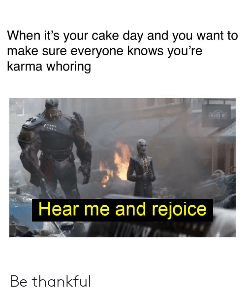 Whoring: When it's your cake day and you want to  make sure everyone knows you're  karma whoring  BEDNY  Hear me and rejoice Be thankful