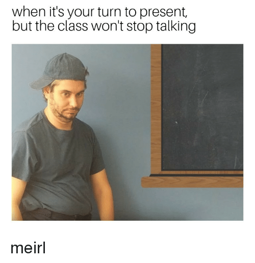 MeIRL, Class, and Stop: when it's your turn to present,  but the class won't stop talking meirl