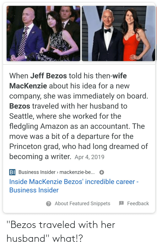 "mackenzie: When Jeff Bezos told his then-wife  MacKenzie about his idea for a new  company, she was immediately on board.  Bezos traveled with her husband to  Seattle, where she worked for the  fledgling Amazon as an accountant. The  move was a bit of a departure for the  Princeton grad, who had long dreamed of  becoming a writer. Apr 4, 2019  BI Business Insider > mackenzie-be... O  Inside MacKenzie Bezos' incredible career -  Business Insider  ? About Featured Snippets  O Feedback ""Bezos traveled with her husband"" what!?"