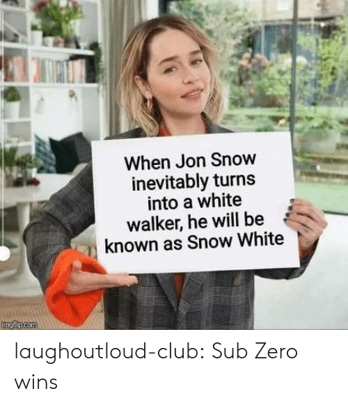 Club, Snow White, and Sub-Zero: When Jon Snow  inevitably turns  into a white  walker, he will be  known as Snow White laughoutloud-club:  Sub Zero wins