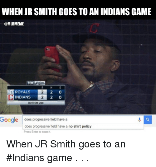 Gøogle: WHEN JR SMITH GOESTO AN INDIANSGAME  @MLBMEME  2 0  ROYAL  2 0  INDIANS  BOTTOM 2ND  Google does progressive field have a  does progressive field have a no shirt policy  Press Enter to search When JR Smith goes to an #Indians game . . .