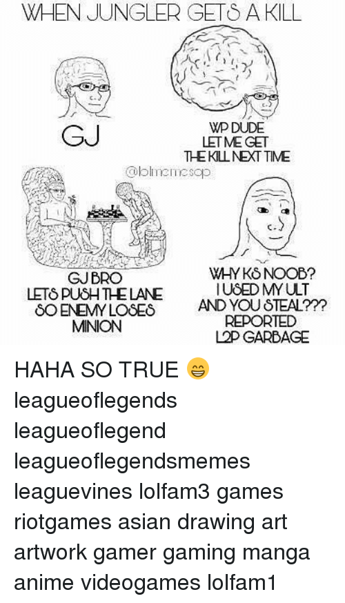 noobness: WHEN JUNGLER GETS A KILL  GJ  WP DUDE  LETME GET  THEKLNEXT TIME  oblineesop  ft  GJBRO  LETS PUSH THE LANE  WHY KS NOOB?  IUSED MYULT  8O ENEMY LOSES AND YOU STEAL?Y  REPORTED  L2P GARBAGE  MINION HAHA SO TRUE 😁 leagueoflegends leagueoflegend leagueoflegendsmemes leaguevines lolfam3 games riotgames asian drawing art artwork gamer gaming manga anime videogames lolfam1