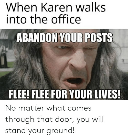 The Office, Lord of the Rings, and Office: When Karen walks  into the office  ABANDON YOUR POSTS  FLEE! FLEE FOR YOUR LIVES! No matter what comes through that door, you will stand your ground!