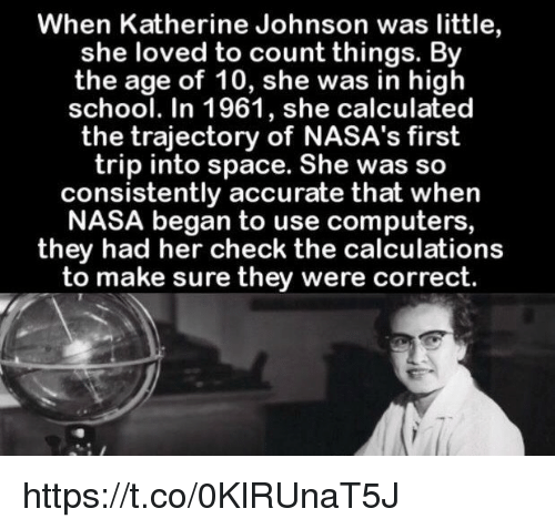 Computers, Nasa, and School: When Katherine Johnson was little,  she loved to count things. By  the age of 10, she was in high  school. In 1961, she calculated  the trajectory of NASA's first  trip into space. She was so  consistently accurate that when  NASA began to use computers,  they had her check the calculations  to make sure they were correct. https://t.co/0KlRUnaT5J