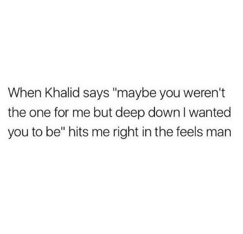 """Deep, Wanted, and One: When Khalid says """"maybe you weren't  the one for me but deep down I wanted  you to be"""" hits me right in the feels man"""