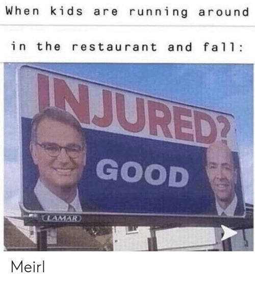 Good, Kids, and Restaurant: When kids are running around  in the restaurant and fal  INJURED?  GOOD  CLAMAR Meirl