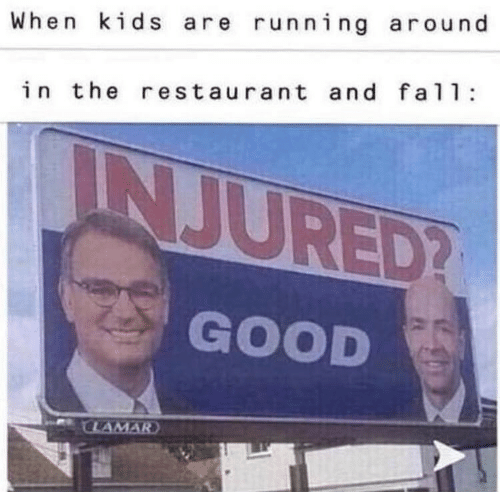 Good, Kids, and Restaurant: When kids are running around  in the restaurant and fal  INJURED?  GOOD  CLAMAR