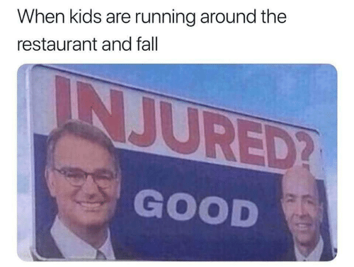 Fall, Good, and Kids: When kids are running around the  restaurant and fall  INJURED?  GOOD