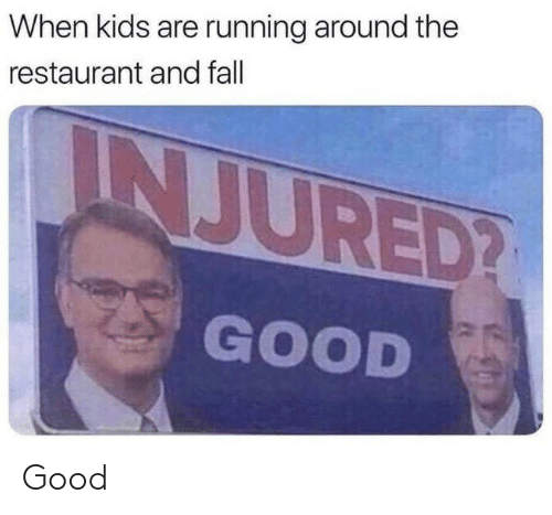 Fall, Good, and Kids: When kids are running around the  restaurant and fall  INJURED?  GOOD Good