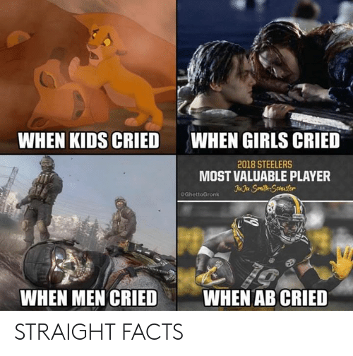 Facts, Girls, and Nfl: WHEN KIDS CRIED  WHEN GIRLS CRIED  2018 STEELERS  MOST VALUABLE PLAYER  eGhettoGronk  WHEN MEN CRIEDWHEN AB CRIED STRAIGHT FACTS