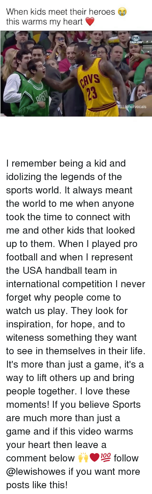 handball: When kids meet their heroes  this warms my heart  Fox  CAVALIERS  IG hot vocals I remember being a kid and idolizing the legends of the sports world. It always meant the world to me when anyone took the time to connect with me and other kids that looked up to them. When I played pro football and when I represent the USA handball team in international competition I never forget why people come to watch us play. They look for inspiration, for hope, and to witeness something they want to see in themselves in their life. It's more than just a game, it's a way to lift others up and bring people together. I love these moments! If you believe Sports are much more than just a game and if this video warms your heart then leave a comment below 🙌❤️💯 follow @lewishowes if you want more posts like this!