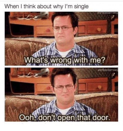 Oohing: When l think about why I'm single  Whats wrong with me?  Ooh don't open that door